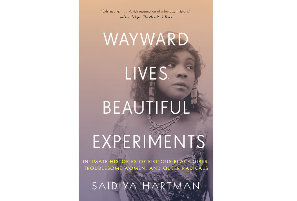 Saidiya Hartman. Wayward Lives, Beautiful Experiments: Intimate Histories of Riotous Black Girls, Troublesome Women, and Queer Radicals. 2019. Cover design by Jarrod Taylor. Photograph by: White Studio / c. Billy Rose Theater Division, The New York Public Library for the Performing Arts