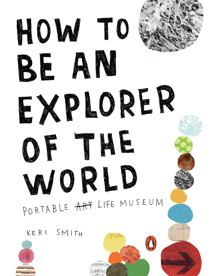 How to Be an Explorer of the World: Portable Art Life Museum, by Keri Smith