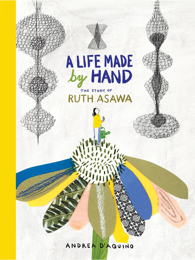 A Life Made by Hand: The Story of Ruth Asawa, by Andrea D'Aquino