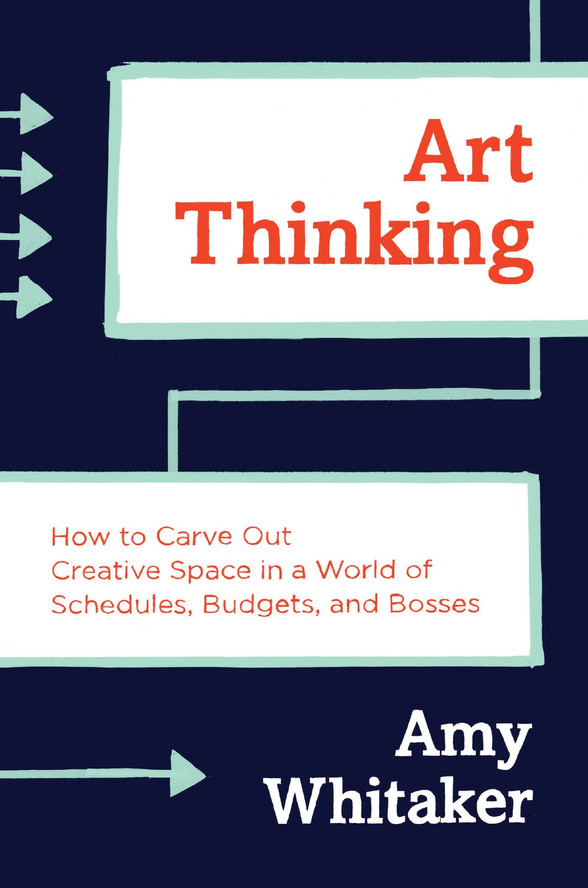 Art Thinking: How to Carve Out Creative Space in a World of Schedules, Budgets, and Bosses, by Amy Whitaker