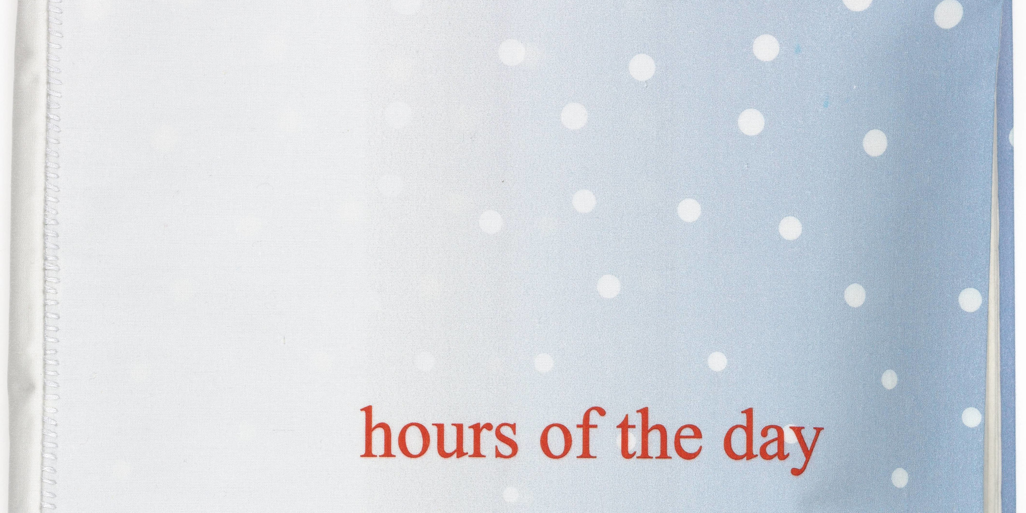 "Louise Bourgeois. Hours of the Day. 2006. Fabric illustrated book with 25 digital prints (including cover), page (each): 13 × 9"" (33 × 22.8 cm); overall: 13 × 10 5/8 × 2 3/16"" (33 × 27 × 5.5 cm), Carolina Nitsch Editions, New York, Lison Editions, New York (Louise Bourgeois). Dyenamix, New York. © The Easton Foundation/VAGA at ARS, NY"