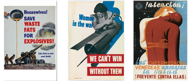 From left: Walter Richards. Housewives! Save Waste Fats for Explosives! c. 1943. The Museum of Modern Art, New York; 11.Unknown American Designer. Women in the War: We Can't Win without Them, 1942. Lithograph. Publisher: War Manpower Commission. Printer: U.S. Government Printing Office, Washington D.C. The Museum of Modern Art, New York; 12.	Francisco Rivero Gil. !Atención¡ Las Enfermedades Venéreas Amenazan Tu Salud. !Prevente Contra Ellas¡ (Attention! Venereal diseases threaten your health. Take precautions against them!), 1936–1939. Lithograph. Publisher: Jefatura de Sanidad del Ejército, Valencia. Printer: J. Aviño, Valencia, Intervenido U.G.T., C.N.T. Gift of William P. Mangold, 1995. The Museum of Modern Art, New York