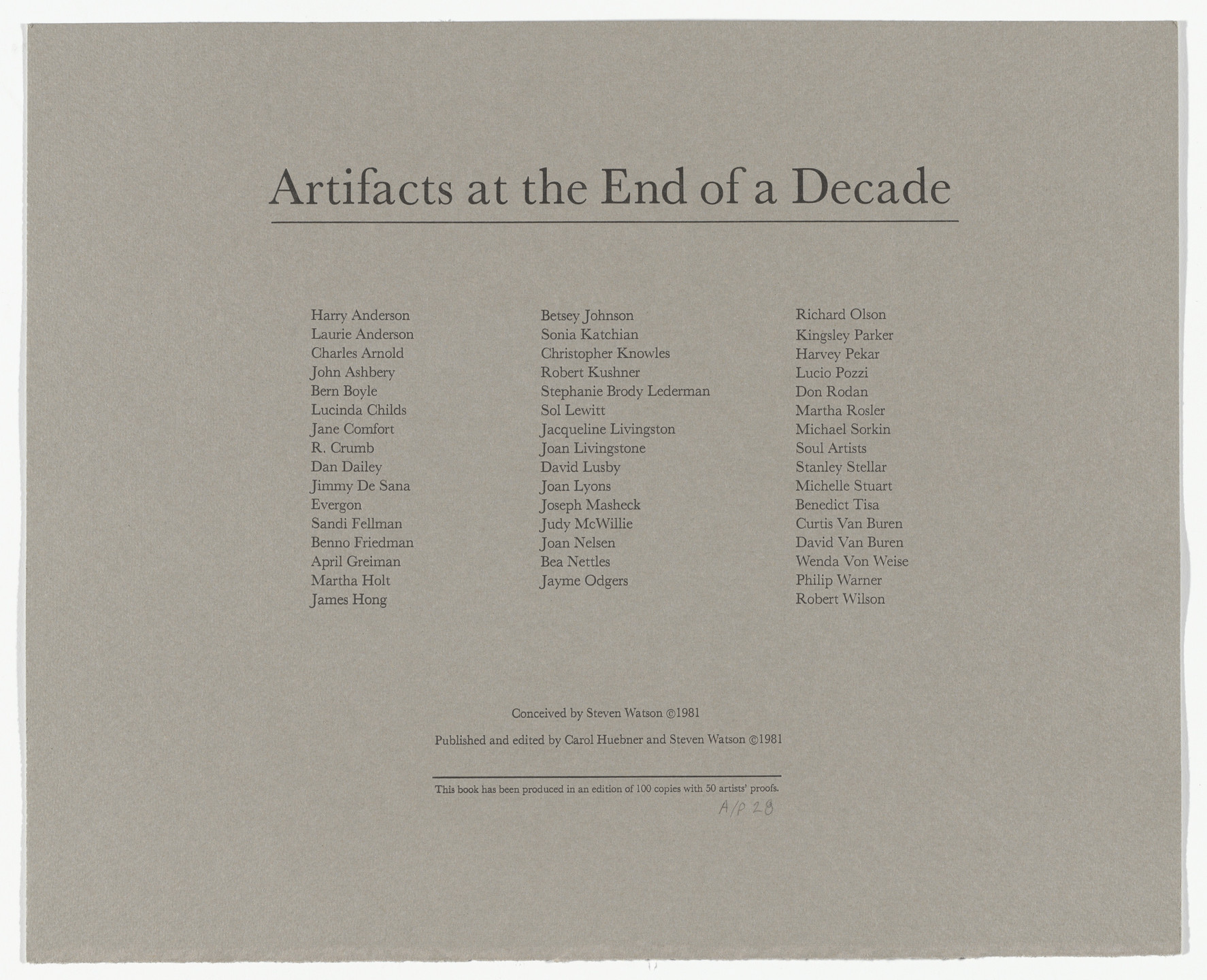 Various Artists, Harry Anderson, Laurie Anderson, Charles A. Arnold Jr., John Ashbery, Bern Boyle, Lucinda Childs, Jane Comfort, R. Crumb, Dan Dailey, Jimmy DeSana, Evergon, Sandi Fellman, Benno Friedman, April Greiman, Martha Holt, James Hong, Betsey Johnson, Sonia Katchian, Christopher Knowles, Robert Kushner, Stephanie Brody Lederman, Sol LeWitt, Jacqueline Livingston, Joan Livingstone, David Lusby, Joan Lyons, Joseph Masheck, Judith McWillie, Joan Nelsen, Bea Nettles, Jayme Odgers, Richard Olson, Kingsley Parker, Harvey Pekar, Lucio Pozzi, Don Rodan, Martha Rosler, Michael Sorkin, Soul Artists, Stanley Stellar, Michelle Stuart, Benedict Tisa, Curtis Van Buren, Wenda Von Weise, Philip Warner, Robert Wilson. Artifacts at the End of a Decade. 1981